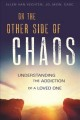 Cover for On the other side of chaos: understanding the addiction of a loved one