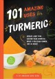 Cover for 101 amazing uses for turmeric: reduce joint pain, soothe your stomach, make...