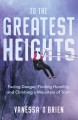 Cover for To the greatest heights: facing danger, finding humility, and climbing a mo...