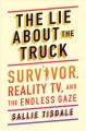 Cover for The lie about the truck: Survivor, reality TV, and the endless gaze