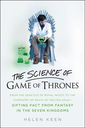 The science of Game of thrones : from the genetics of royal incest to the chemistry of death by molten gold--sifting fact from fantasy in the Seven Kingdoms