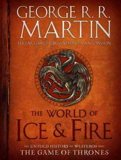 The world of ice & fire : the untold history of Westeros and the Game of Thrones