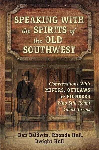Speaking with the spirits of the Old Southwest : conversations with miners, outlaws & pioneers who still roam ghost towns