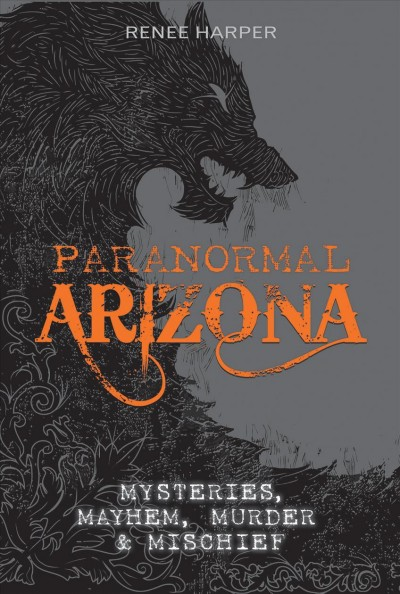 Paranormal Arizona : mysteries, mayhem, murder & mischief
