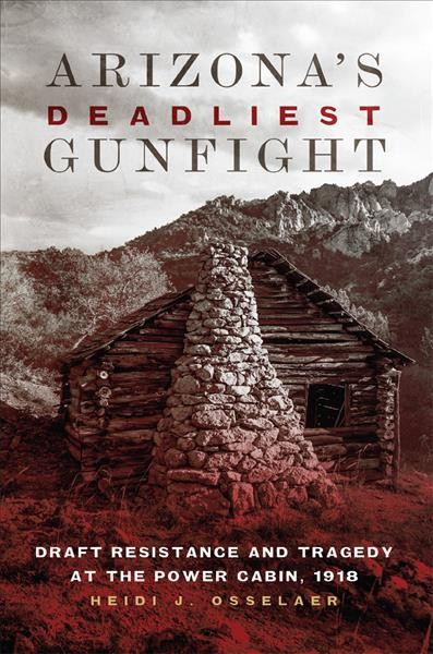 Arizona's deadliest gunfight : draft resistance and tragedy at the Power Cabin, 1918