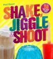 Shake, jiggle & shoot : more than 150 boozy shakes, jiggle shots & frozen treats