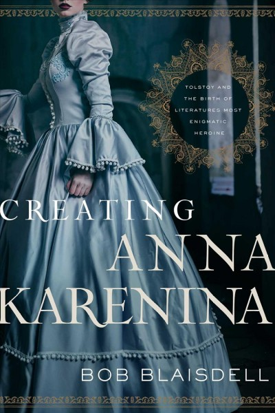 Creating Anna Karenina : Tolstoy and the birth of literature's most enigmatic heroine