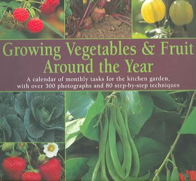 Cover of Growing Vegetables & Fruit Around the Year: A Calendar of Monthly Tasks for the Kitchen Garden, with Over 300 Photographs and 80 Step-by-Step Techniques