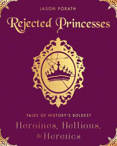 Cover of Rejected Princesses: Tales of History's Boldest Heroines Hellions, and Heretics