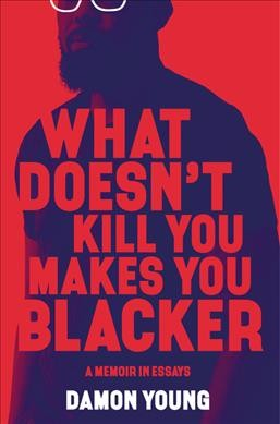 Cover of What Doesn't Kill You Makes You Blacker: A Memoir in Essays