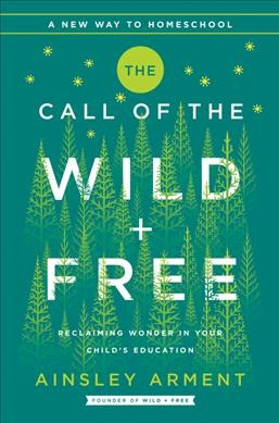 Cover of Call of the Wild and Free: Reclaiming Wonder in Your Child's Education