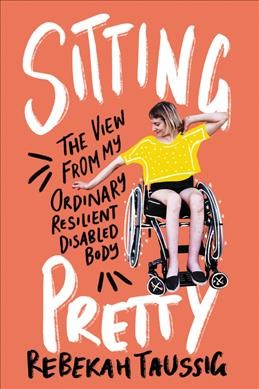 Cover of Sitting Pretty: The View From My Ordinary Resilient Disabled Body