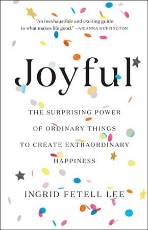 Cover of Joyful: The Surprising Power of Ordinary Things to Create Extraordinary Happiness