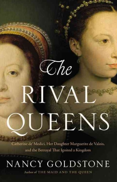 Cover of The Rival Queens: Catherine de Medici, her Daughter Marguerite de Valois, and the Betrayal that Ignited a Kingdom,