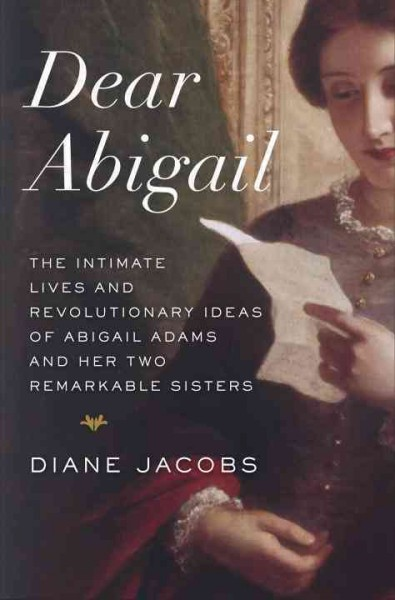 Cover of Dear Abigail: The Intimate Lives and Revolutionary Ideas of Abigail Adams and Her Two Remarkable Sisters