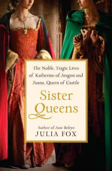 Cover of Sister Queens: The Noble, Tragic Lives of Katherine of Aragon and Juana, Queen of Castile