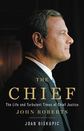 Cover of The Chief: the life and turbulent times of Chief Justice John Roberts
