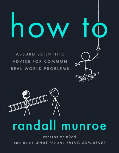 Cover of How To: Absurd Scientific Advice for Common Real-World Problems