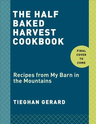 Cover of The Half Baked Harvest Cookbook: Recipes from My Barn in the Mountains