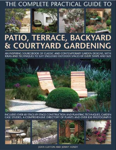 Cover of The Complete Practical Guide to Patio, Terrace, Backyard & Courtyard Gardening: An Inspiring Sourcebook of Classic and Contemporary Garden Designs, with Ideas and Techniques to Suit Enclosed Outdoor Spaces of Every Shape and Aize