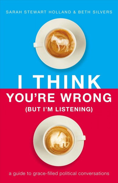 Cover of I think you're wrong (but I'm listening) : a guide to grace-filled political conversations
