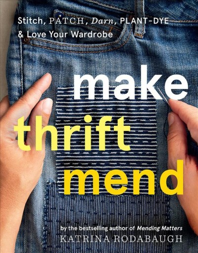 Cover of Make Thrift Mend: Stitch, Patch, Darn, Plant-Dye & Love Your Wardrobe