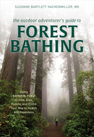 Cover of The Outdoor Adventurer's Guide to Forest Bathing: Using Shinrin-Yoku to Hike, Bike, Paddle, and Climb Your Way to Health and Happiness