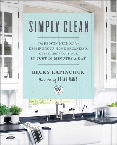 Cover of Simply clean : the proven method for keeping your home organized, clean, and beautiful in just 10 minutes a day