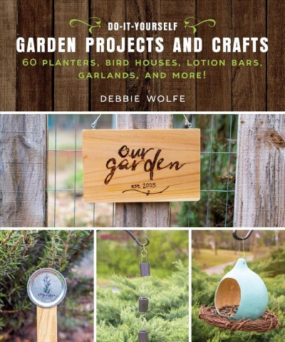 Cover of Do-It-Yourself Garden Projects and Crafts: 60 Planters, Bird Houses, Lotion Bars, Garlands, and More!