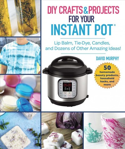 Cover of DIY Crafts & Projects for Your Instant Pot: Lip Balm, Tie-Dye, Candles, and Dozens of Other Amazing Ideas!