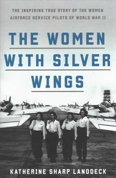 Cover of The Women with Silver Wings : The Inspiring True Story of the Women Airforce Service Pilots of World War II