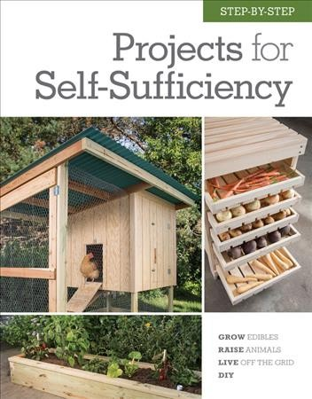 Cover of Step-By-Step Projects for Self-Sufficiency: Grow Edibles, Raise Animals, Live Off the Grid, DIY