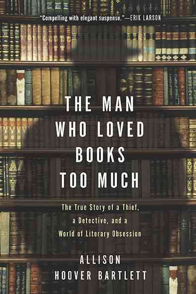 Cover of The Man Who Loved Books Too Much: The True Story of a Thief, a Detective, and a World of Literary Obsession