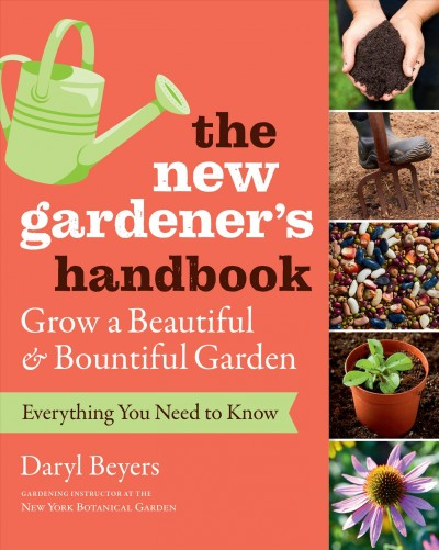 Cover of The New Gardener's Handbook : Everything You Need to Know to Grow a Beautiful & Bountiful Garden