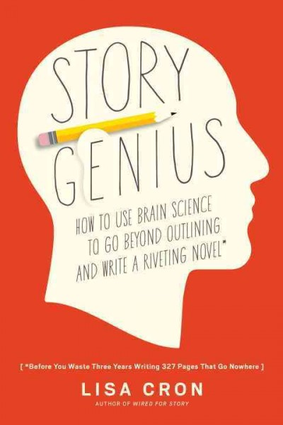 Cover of Story Genius: How to Use Brain Science to Go Beyond Outlining and Write a Riveting Novel