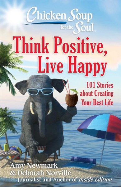Cover of Chicken Soup for the soul: Think Positive, Live Happy : 101 Stories About Creating Your Best Life