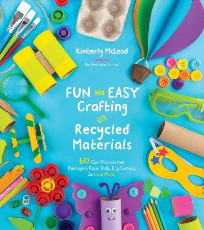 Cover of Fun and Easy Crafting with Recycled Materials: 60 Cool Projects that Reimagine Paper Rolls, Egg Cartons, Jars and More!