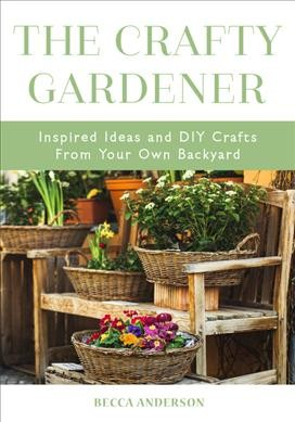Cover of The Crafty Gardener: Inspired Ideas and DIY Crafts From Your Own Backyard