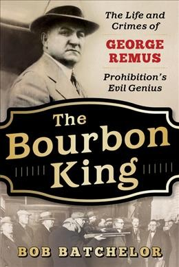 Cover of The Bourbon King: The Life and Crimes of George Remus, Prohibition's Evil Genius