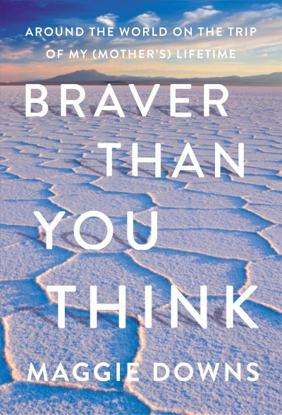 Cover of Braver Than You Think: Around the World on the Trip of My (Mother's) Life