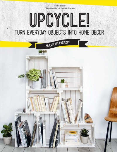 Cover of Upcycle!: Turn Everyday Objects Into Home Decor: 50 Easy DIY Projects