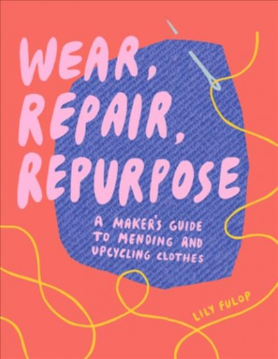 Cover of Wear, Repair, Repurpose: A Maker's Guide to Mending and Upcycling Clothes