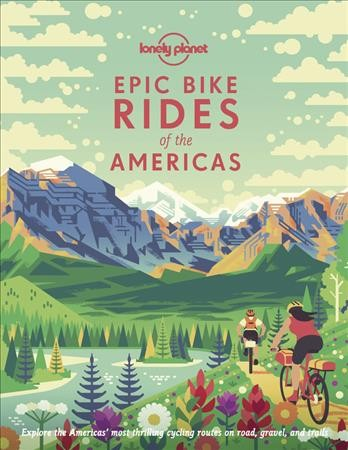 Cover of Epic Bike Rides of the Americas: Explore the Americas' Most Thrilling Cycling Routes on Road, Gravel and Trails