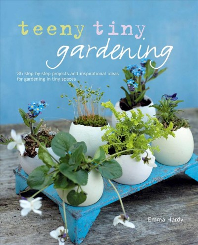 Cover of Teeny Tiny Gardening: 35 Step-by-Step Projects and Inspirational Ideas for Gardening in Tiny Spaces