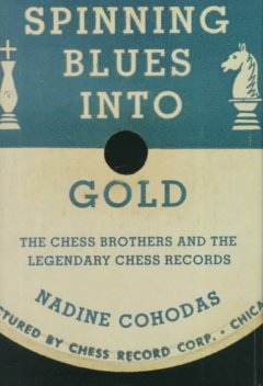 Cover of Spinning Blues Into Gold:  The Chess Brothers and the Legendary Chess Records
