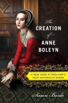 Cover of The Creation of Anne Boleyn: A New Look at England's Most Notorious Queen