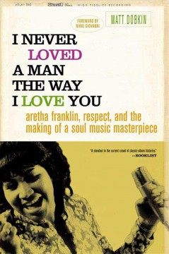 Cover of I Never Loved a Man the Way I Love You: Aretha Franklin, Respect, and the Making of a Soul Music Masterpiece