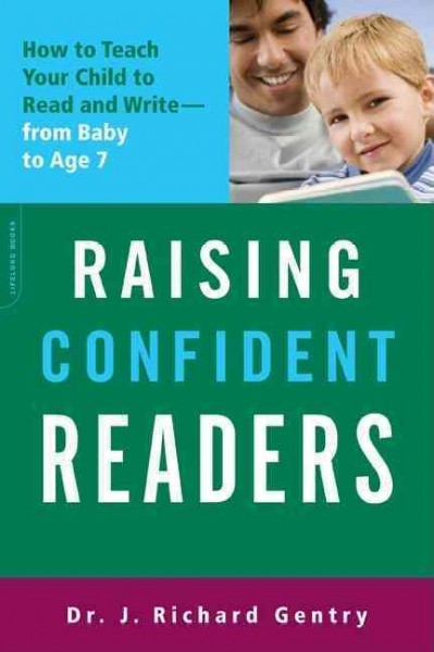 Raising Confident Readers: How to Teach Your Child to Read and Write, from Baby to Age Seven - Dr. J. Richard Gentry