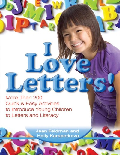 I Love Letters! More than 200 Quick & Easy Activities to Introduce Young Children to Letters and Literacy - Jean Feldman
