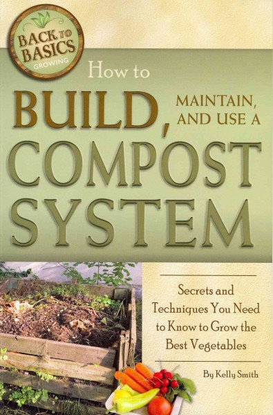 How to Build, Maintain, and Use a Compost System - Kelly M. Smith